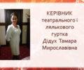 КЕРІВНИК театральног0 і ляльковогогуртка Дідух Тамара Мирославівна